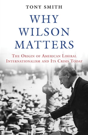 Why Wilson Matters The Origin of American Liberal Internationalism and Its Crisis Today