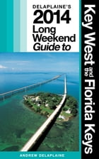KEY WEST & THE FLORIDA KEYS - The Delaplaine 2014 Long Weekend Guide by Andrew Delaplaine