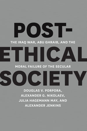 Post-Ethical Society The Iraq War,  Abu Ghraib,  and the Moral Failure of the Secular