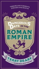 Dangerous Days in the Roman Empire: Terrors and Torments, Diseases and Deaths by Terry Deary