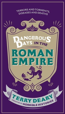 Book Dangerous Days in the Roman Empire: Terrors and Torments, Diseases and Deaths by Terry Deary