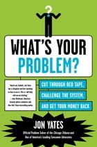 What's Your Problem?: Cut Through Red Tape, Challenge the System, and Get Your Money Back by Jon Yates