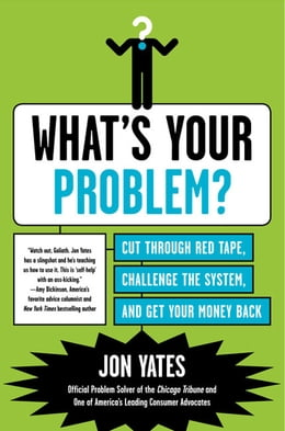 Book What's Your Problem?: Cut Through Red Tape, Challenge the System, and Get Your Money Back by Jon Yates