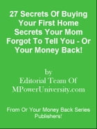 27 Secrets Of Buying Your First Home Secrets Your Mom Forgot To Tell You - Or Your Money Back! by Editorial Team Of MPowerUniversity.com