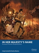 In Her Majesty's Name: Steampunk Skirmish Wargaming Rules by Craig Cartmell