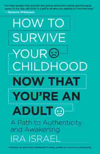 How to Survive Your Childhood Now That You're an Adult: A Path to Authenticity and Awakening