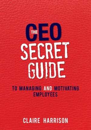 The CEO Secret Guide to Managing and Motivating Employees by Claire Harrison