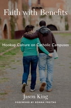 Faith with Benefits: Hookup Culture on Catholic Campuses by Jason King