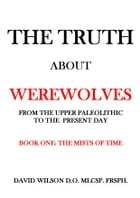 The Truth About Werewolves. Book One: The Mists of Time.: From The Upper Paleolithic to The Present Day by David Wilson