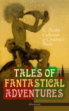 TALES OF FANTASTICAL ADVENTURES – E. Nesbit Collection of Children's Books (Illustrated): The Book of Dragons, The Magic City, The Wonderful Garden, W by Edith Nesbit