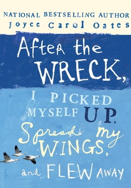 Book After the Wreck, I Picked Myself Up, Spread My Wings, and Flew Away by Joyce Carol Oates