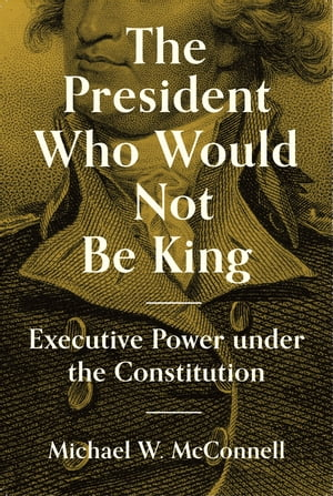 The President Who Would Not Be King: Executive Power under the Constitution by Michael W. McConnell