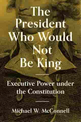 The President Who Would Not Be King: Executive Power under the Constitution de Michael W. McConnell
