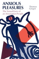 Anxious Pleasures: The Sexual Lives of an Amazonian People by Thomas Gregor