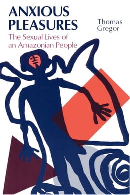 Book Anxious Pleasures: The Sexual Lives of an Amazonian People by Thomas Gregor