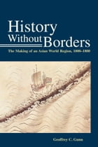 History Without Borders: The Making of an Asian World Region, 1000-1800 by Geoffrey C. Gunn