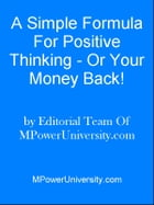 A Simple Formula For Positive Thinking - Or Your Money Back! by Editorial Team Of MPowerUniversity.com