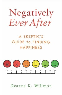 Negatively Ever After: A Skeptic's Guide to Finding Happiness