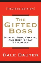 The Gifted Boss Revised Edition: How to Find, Create and Keep Great Employees by Dale Dauten