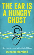 The Ear Is A Hungry Ghost: Life, Listening and a Headful of Music by Duncan Marshall
