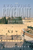 The Evolving Covenant: Jewish History and Why It Matters by Hillel Katzir