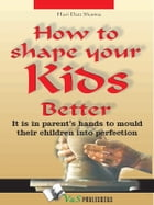 How to shape your kids better: It is in parents' hands to mould their children into perfection by Hari Dutt Sharma