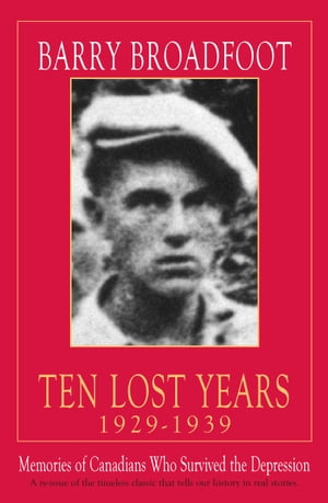 Ten Lost Years, 1929-1939: Memories of the Canadians Who Survived the Depression de Barry Broadfoot