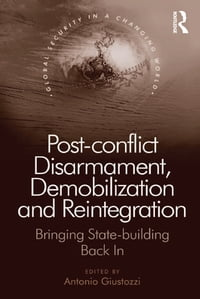 Post-conflict Disarmament, Demobilization and Reintegration: Bringing State-building Back In