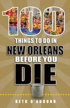100 Things to Do in New Orleans Before You Die by Beth D'Addono