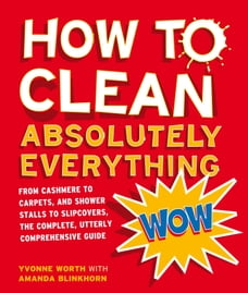 How to Clean Absolutely Everything: From cashmere to carpets, and shower stalls to slipcovers, the…