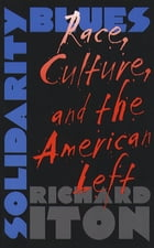 Solidarity Blues: Race, Culture, and the American Left by Richard Iton