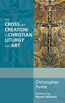 Book The Cross and Creation in Liturgy and Art by Christopher Irvine