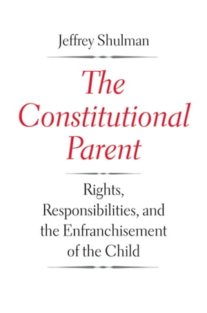 The Constitutional Parent Rights,  Responsibilities,  and the Enfranchisement of the Child