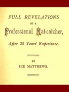 Full Revelations of a Professional Rat-catcher, after 25 Years' Experience by Ike Matthews