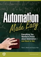 Automation Made Easy: Everything You Wanted to Know about Automation-and Need to Ask by Peter G. Martin