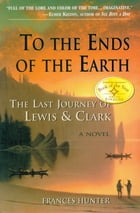 To the Ends of the Earth: The Last Journey of Lewis & Clark by Frances Hunter
