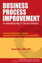 Business Process Improvement for Manufacturing and Service Industry.: Business Process Management and Continuous Improvement Executive Guide series, # by Shruti Bhat