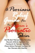 A Psoriasis Relief Guide For The Sufferer's Psoriatic Skin: Find The Best Psoriasis Home Remedies, Psoriatic Arthritis Treatment, New Treatments For P by Candy L. Peterson