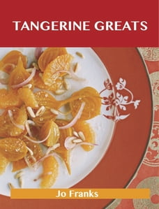 Tangerine Greats: Delicious Tangerine Recipes, The Top 59 Tangerine Recipes