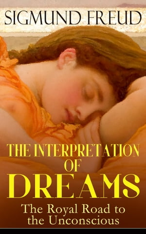 THE INTERPRETATION OF DREAMS - The Royal Road to the Unconscious: Rules of Dream Interpretation: The Dream as a Fulfillment of a Wish, Distortion in Dreams, The Method of Dream Interpretation, The Sources of Dreams & The Psychology of the Dream Activities by Sigmund Freud