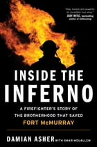 Inside the Inferno: A Firefighter's Story of the Brotherhood that Saved Fort McMurray by Damian Asher