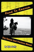 Road to Rescue: Dog Rescue Best Practices Manual