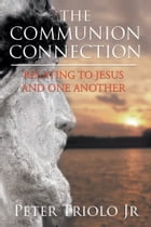 The Communion Connection Relating to Jesus and One Another by Peter Triolo Jr.