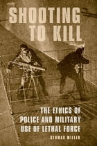 Shooting to Kill: The Ethics of Police and Military Use of Lethal Force by Seumas Miller