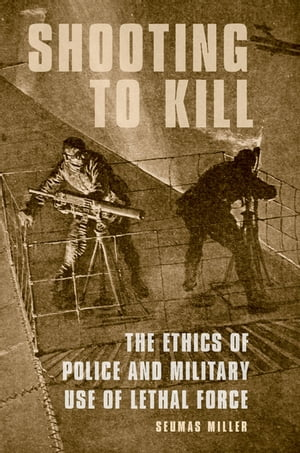 Shooting to Kill The Ethics of Police and Military Use of Lethal Force