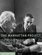 Decisive Moments in History: The Manhattan Project by Charles River Editors