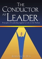 The Conductor as Leader: Principles of Leadership Applied to Life on the Podium by Ramona M. Wis