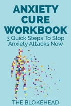 Anxiety Cure Workbook : 3 Quick Steps To Stop Anxiety Attacks Now by The Blokehead
