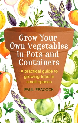 Grow Your Own Vegetables in Pots and Containers A practical guide to growing food in small spaces