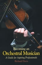 Becoming an Orchestral Musician: A Guide for Aspiring Professionals by Richard Davis